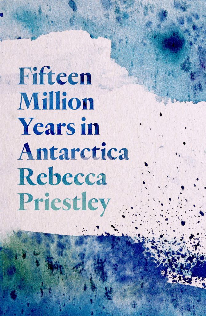 Book cover: Fifteen million years in Antarctica, Rebecca Priestley. Image of ice like texture in different colours of white and blue in the background.